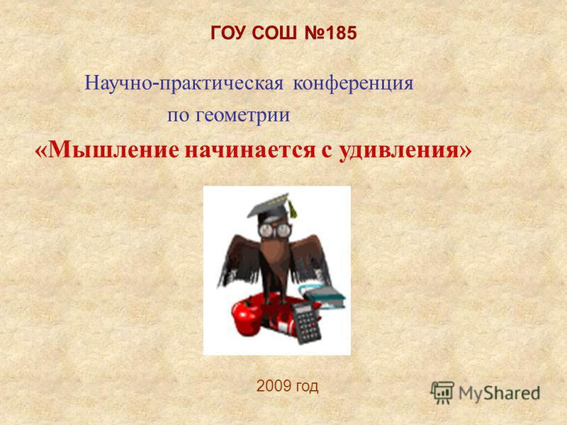 ГОУ СОШ 185 Научно - практическая конференция по геометрии «Мышление начинается с удивления» 2009 год