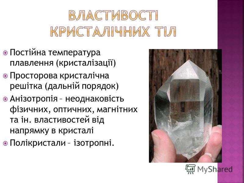 Постійна температура плавлення (кристалізації) Просторова кристалічна решітка (дальній порядок) Анізотропія – неоднаковість фізичних, оптичних, магнітних та ін. властивостей від напрямку в кристалі Полікристали – ізотропні.