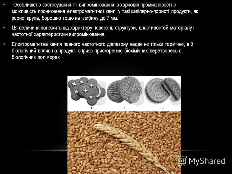 Особливістю застосування ІЧ-випромінювання в харчовій промисловості є можливість проникнення електромагнітної хвилі у такі капілярно-пористі продукти, як зерно, крупа, борошно тощо на глибину до 7 мм. Ця величина залежить від характеру поверхні, стру
