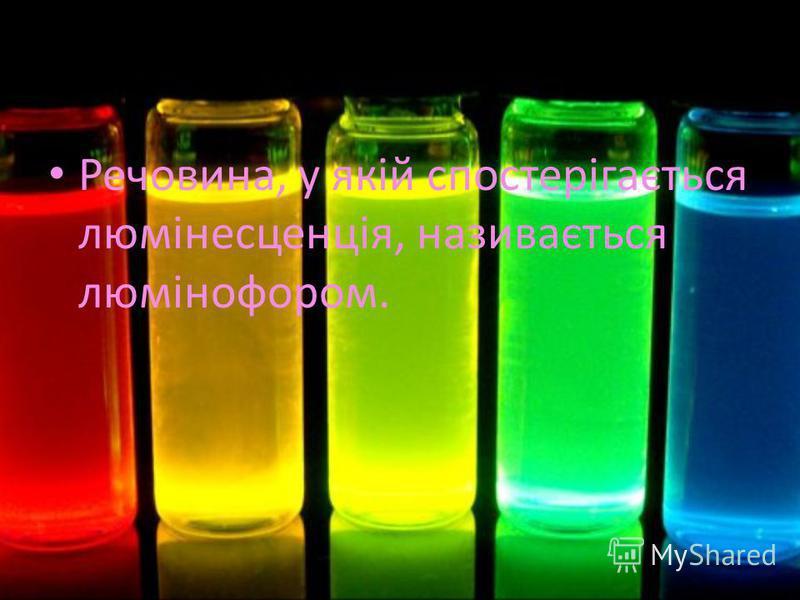 Речовина, у якій спостерігається люмінесценція, називається люмінофором.