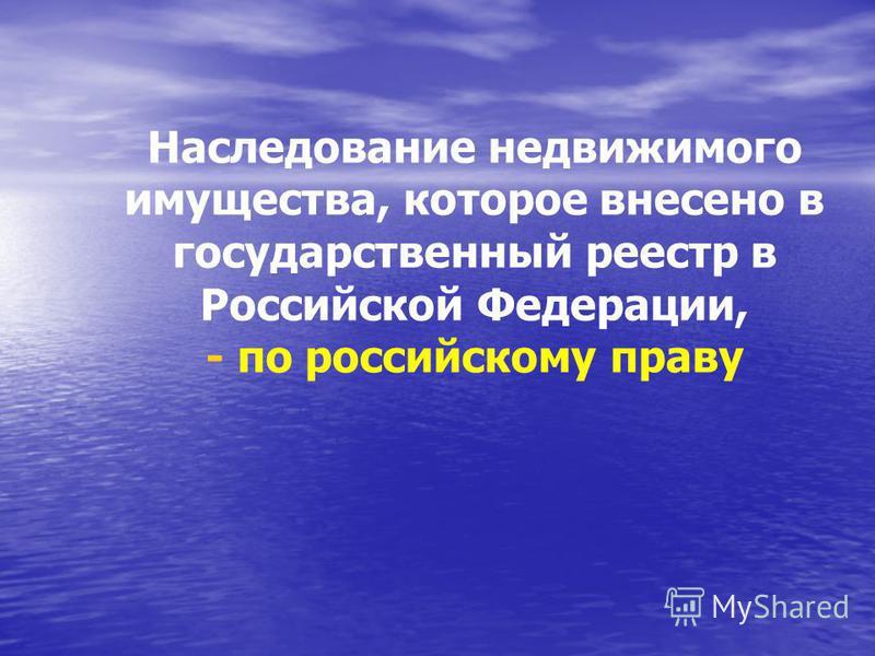 Наследование недвижимого имущества, которое внесено в государственный реестр в Российской Федерации, - по российскому праву