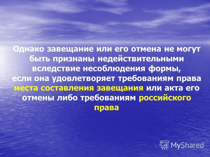 Однако завещание или его отмена не могут быть признаны недействительными вследствие несоблюдения формы, если она удовлетворяет требованиям права места составления завещания или акта его отмены либо требованиям российского права