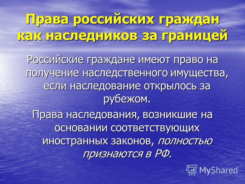 Права российских граждан как наследников за границей Российские граждане имеют право на получение наследственного имущества, если наследование открылось за рубежом. Права наследования, возникшие на основании соответствующих иностранных законов, полно