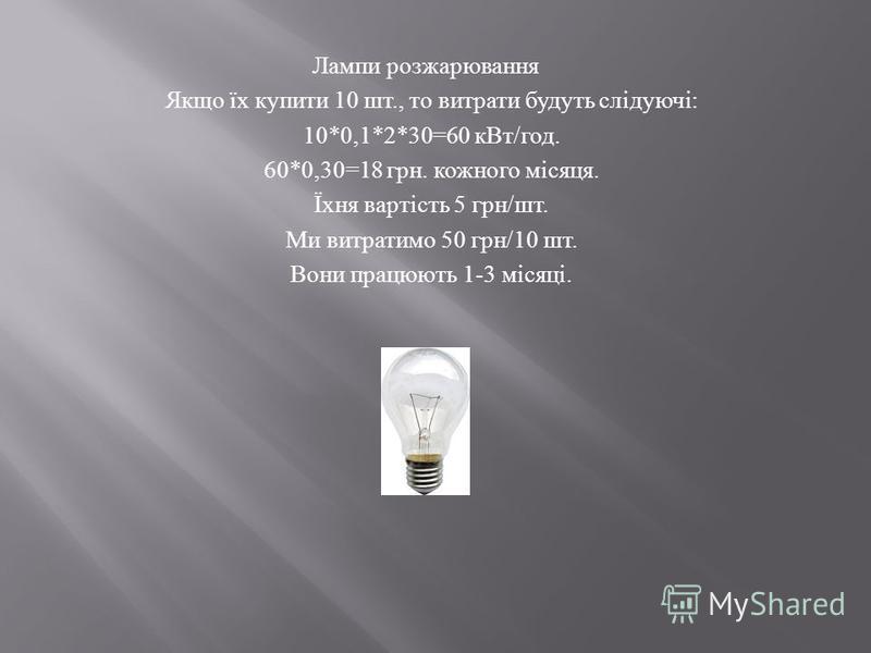 Лампи розжарювання Якщо їх купити 10 шт., то витрати будуть слідуючі : 10*0,1*2*30=60 кВт / год. 60*0,30=18 грн. кожного місяця. Їхня вартість 5 грн / шт. Ми витратимо 50 грн /10 шт. Вони працюють 1-3 місяці.