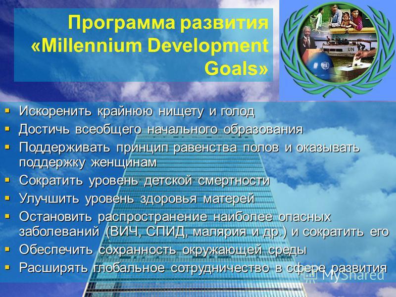 Программа развития «Millennium Development Goals» Искоренить крайнюю нищету и голод Искоренить крайнюю нищету и голод Достичь всеобщего начального образования Достичь всеобщего начального образования Поддерживать принцип равенства полов и оказывать п