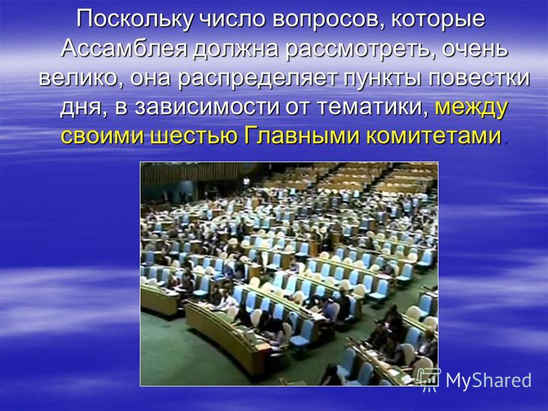 Поскольку число вопросов, которые Ассамблея должна рассмотреть, очень велико, она распределяет пункты повестки дня, в зависимости от тематики, между своими шестью Главными комитетами. Поскольку число вопросов, которые Ассамблея должна рассмотреть, оч