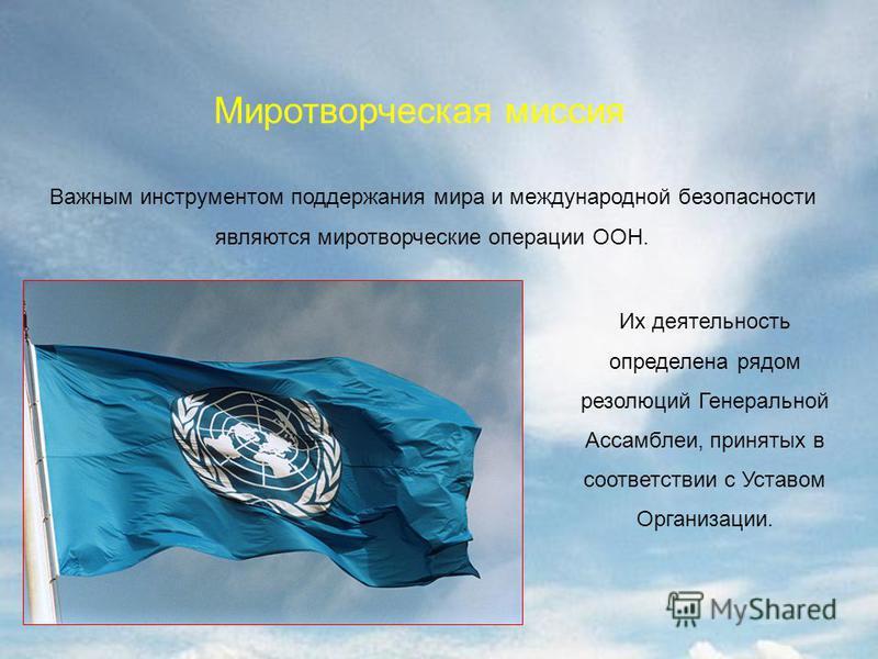 Миротворческая миссия Важным инструментом поддержания мира и международной безопасности являются миротворческие операции ООН. Их деятельность определена рядом резолюций Генеральной Ассамблеи, принятых в соответствии с Уставом Организации.