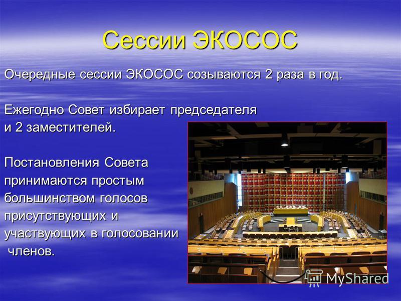 Сессии ЭКОСОС Очередные сессии ЭКОСОС созываются 2 раза в год. Ежегодно Совет избирает председателя и 2 заместителей. Постановления Совета принимаются простым большинством голосов присутствующих и участвующих в голосовании членов. членов.