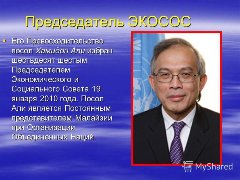 Его Превосходительство посол Хамидон Али избран шестьдесят шестым Председателем Экономического и Социального Совета 19 января 2010 года. Посол Али является Постоянным представителем Малайзии при Организации Объединенных Наций. Его Превосходительство