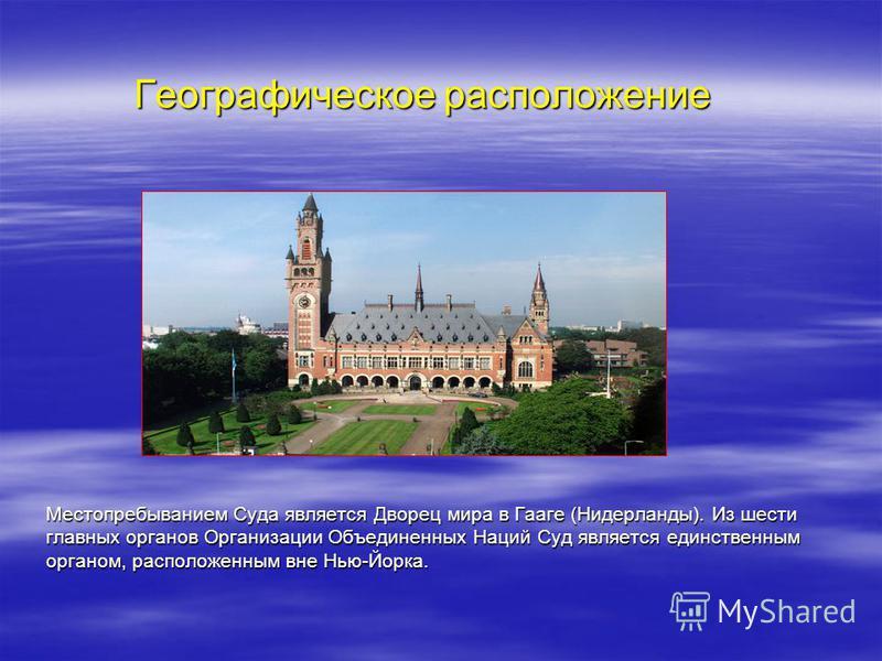 Географическое расположение Местопребыванием Суда является Дворец мира в Гааге (Нидерланды). Из шести главных органов Организации Объединенных Наций Суд является единственным органом, расположенным вне Нью-Йорка.