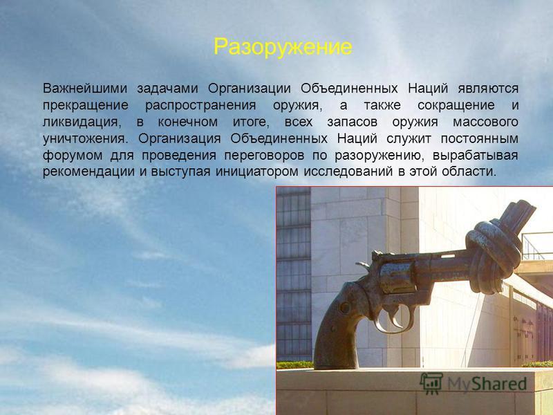 Разоружение Важнейшими задачами Организации Объединенных Наций являются прекращение распространения оружия, а также сокращение и ликвидация, в конечном итоге, всех запасов оружия массового уничтожения. Организация Объединенных Наций служит постоянным