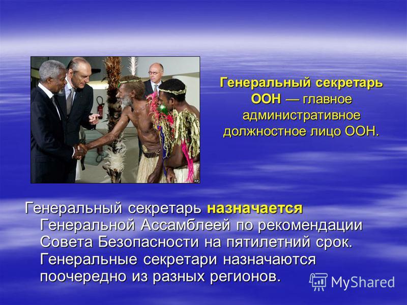 Генеральный секретарь ООН главное административное должностное лицо ООН. Генеральный секретарь назначается Генеральной Ассамблеей по рекомендации Совета Безопасности на пятилетний срок. Генеральные секретари назначаются поочередно из разных регионов.