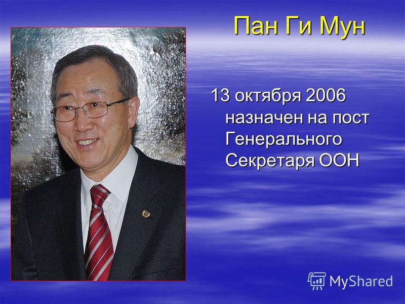 Пан Ги Мун 13 октября 2006 назначен на пост Генерального Секретаря ООН