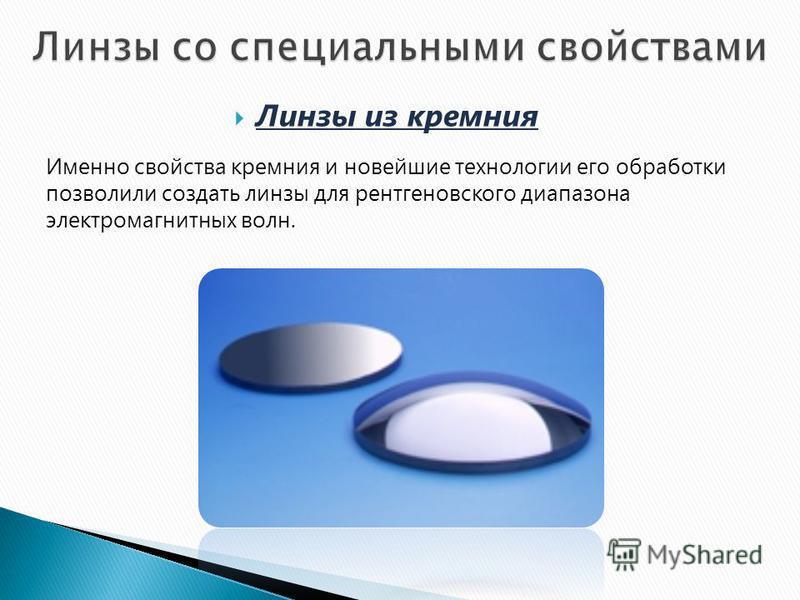 Линзы из кремния Именно свойства кремния и новейшие технологии его обработки позволили создать линзы для рентгеновского диапазона электромагнитных волн.