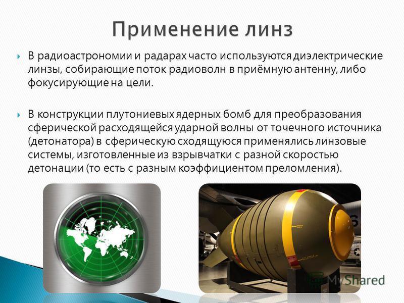 В радиоастрономии и радарах часто используются диэлектрические линзы, собирающие поток радиоволн в приёмную антенну, либо фокусирующие на цели. В конструкции плутониевых ядерных бомб для преобразования сферической расходящейся ударной волны от точечн