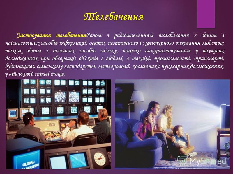 Телебачення Застосування телебаченняРазом з радіомовленням телебачення є одним з наймасовіших засобів інформації, освіти, політичного і культурного виховання людства; також одним з основних засобів зв'язку, широко використовуваним у наукових дослідже