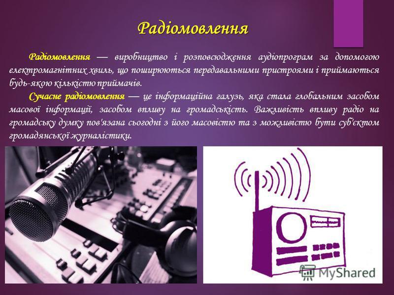 Радіомовлення Радіомовлення виробництво і розповсюдження аудіопрограм за допомогою електромагнітних хвиль, що поширюються передавальними пристроями і приймаються будь-якою кількістю приймачів. Сучасне радіомовлення це інформаційна галузь, яка стала г