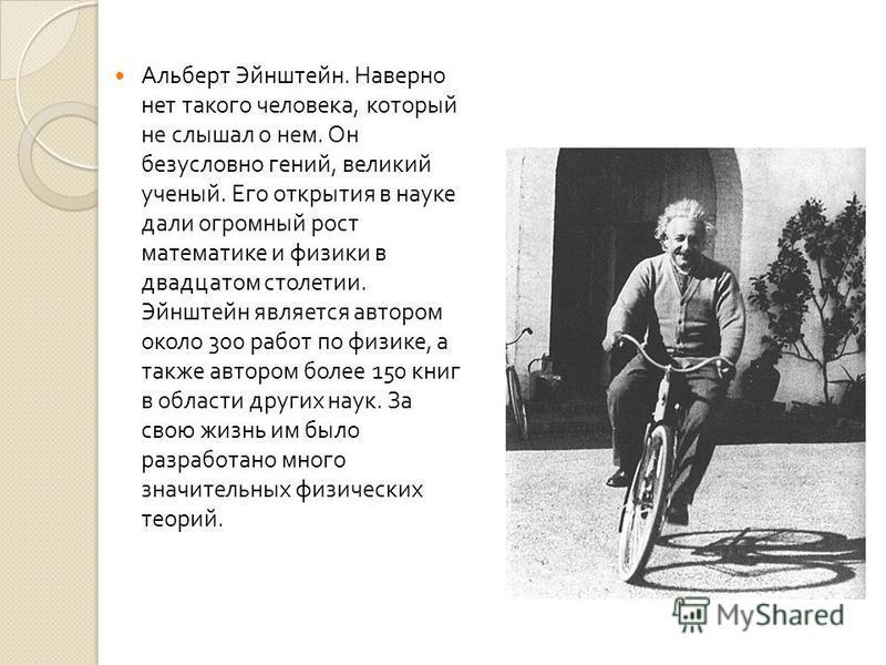 Альберт Эйнштейн. Наверно нет такого человека, который не слышал о нем. Он безусловно гений, великий ученый. Его открытия в науке дали огромный рост математике и физики в двадцатом столетии. Эйнштейн является автором около 300 работ по физике, а такж