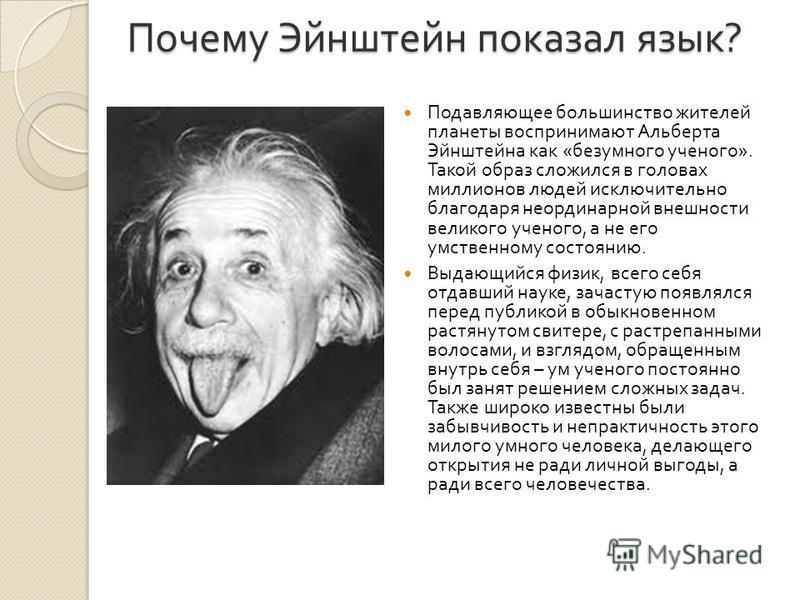 Почему Эйнштейн показал язык ? Подавляющее большинство жителей планеты воспринимают Альберта Эйнштейна как « безумного ученого ». Такой образ сложился в головах миллионов людей исключительно благодаря неординарной внешности великого ученого, а не его