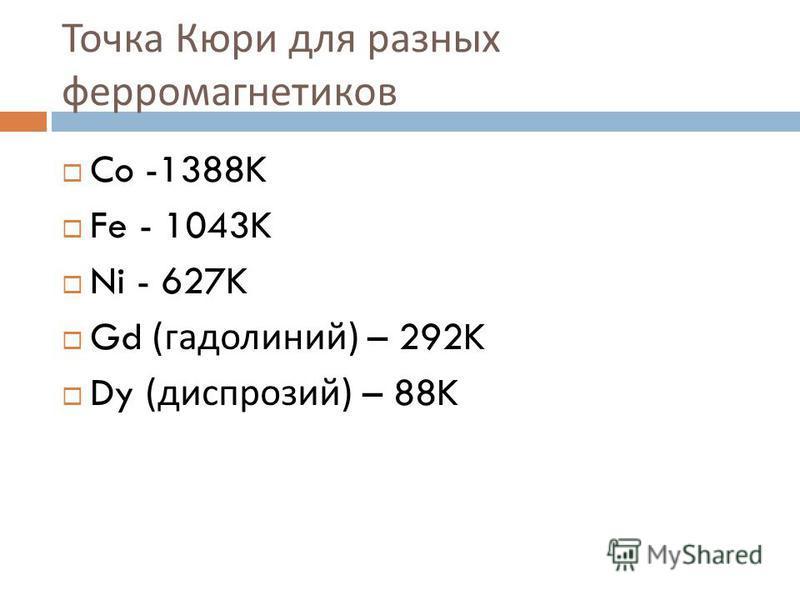 Точка Кюри для разных ферромагнетиков Co -1388K Fe - 1043K Ni - 627K Gd ( гадолиний ) – 292K Dy ( диспрозий ) – 88K