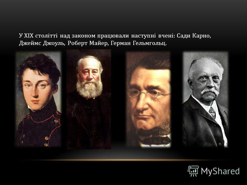 У XIX столітті над законом працювали наступні вчені: Сади Карно, Джеймс Джоуль, Роберт Майер, Герман Гельмгольц.