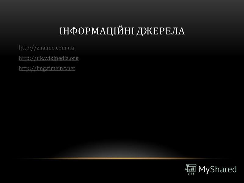 ІНФОРМАЦІЙНІ ДЖЕРЕЛА http://znaimo.com.ua http://uk.wikipedia.org http://img.timeinc.net