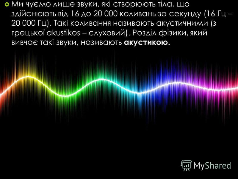 Ми чуємо лише звуки, які створюють тіла, що здійснюють від 16 до 20 000 коливань за секунду (16 Гц – 20 000 Гц). Такі коливання називають акустичними (з грецької akustikos – слуховий). Розділ фізики, який вивчає такі звуки, називають акустикою.