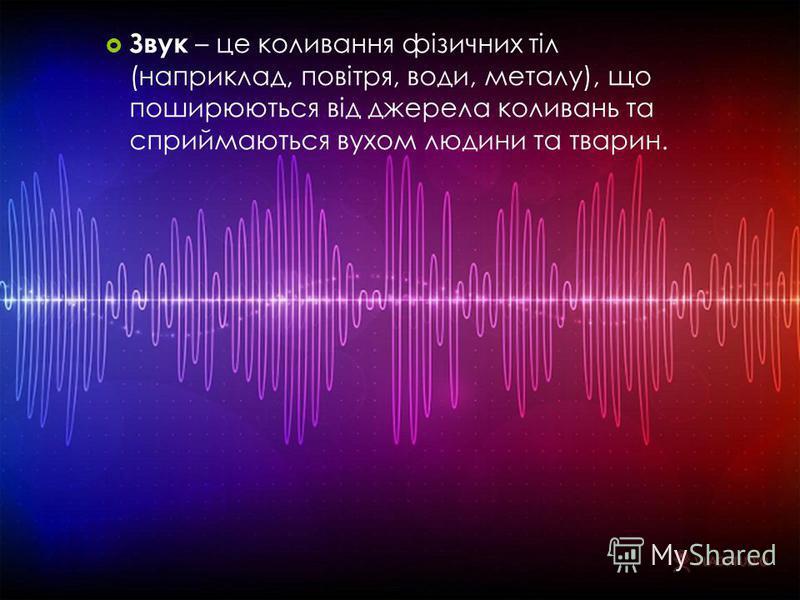 Звук – це коливання фізичних тіл (наприклад, повітря, води, металу), що поширюються від джерела коливань та сприймаються вухом людини та тварин.