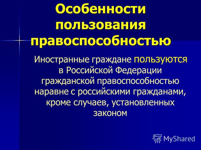 Особенности пользования правоспособностью Иностранные граждане пользуются в Российской Федерации гражданской правоспособностью наравне с российскими гражданами, кроме случаев, установленных законом