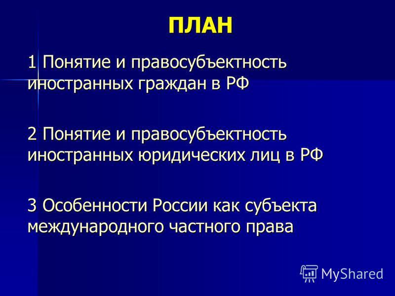 ПЛАН 1 Понятие и правосубъектность иностранных граждан в РФ 2 Понятие и правосубъектность иностранных юридических лиц в РФ 3 Особенности России как субъекта международного частного права