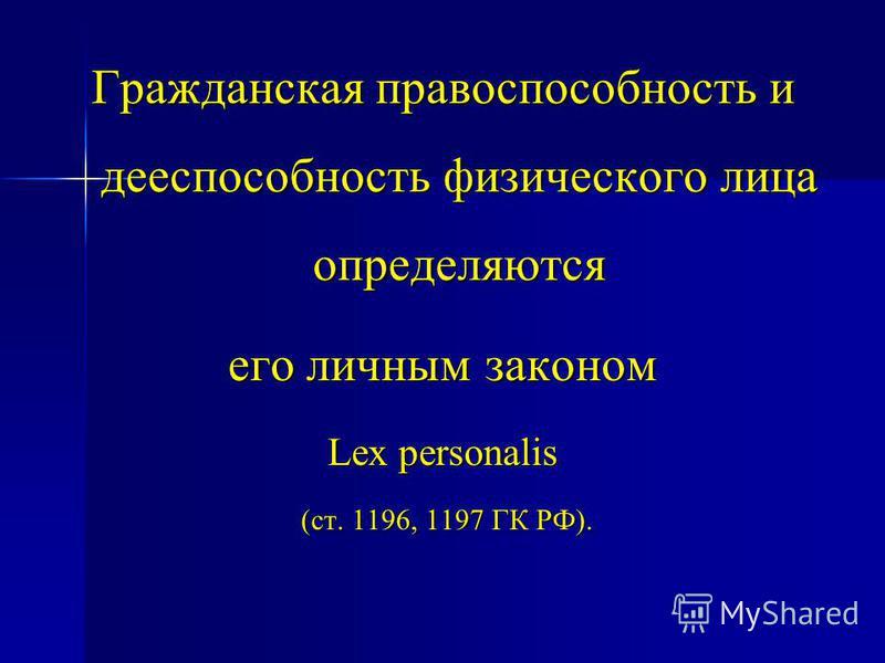 Гражданская правоспособность и дееспособность физического лица определяются его личным законом Lex personalis (ст. 1196, 1197 ГК РФ). (ст. 1196, 1197 ГК РФ).