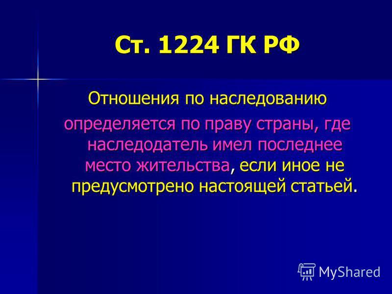Ст. 1224 ГК РФ Отношения по наследованию определяется по праву страны, где наследодатель имел последнее место жительства, если иное не предусмотрено настоящей статьей.