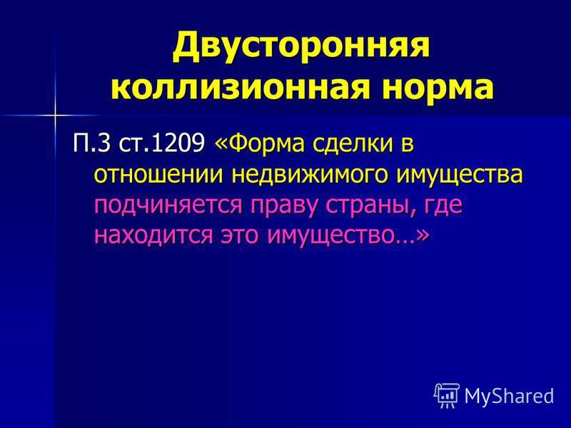 Двусторонняя коллизионная норма П.3 ст.1209 «Форма сделки в отношении недвижимого имущества подчиняется праву страны, где находится это имущество…»