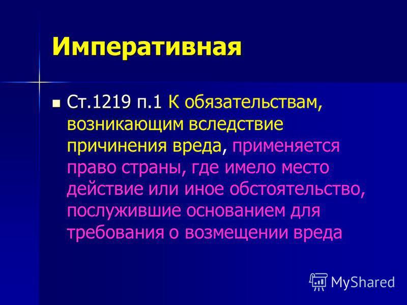 Императивная Ст.1219 п.1 Ст.1219 п.1 К обязательствам, возникающим вследствие причинения вреда, применяется право страны, где имело место действие или иное обстоятельство, послужившие основанием для требования о возмещении вреда
