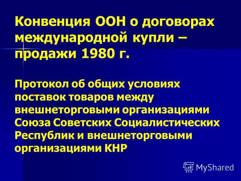 Конвенция ООН о договорах международной купли – продажи 1980 г. Протокол об общих условиях поставок товаров между внешнеторговыми организациями Союза Советских Социалистических Республик и внешнеторговыми организациями КНР
