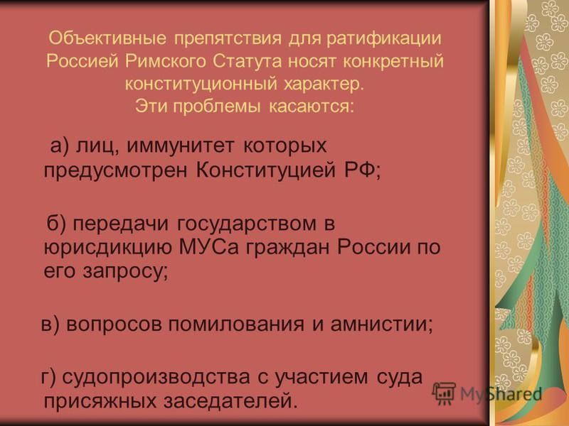 Объективные препятствия для ратификации Россией Римского Статута носят конкретный конституционный характер. Эти проблемы касаются: а) лиц, иммунитет которых предусмотрен Конституцией РФ; б) передачи государством в юрисдикцию МУСа граждан России по ег