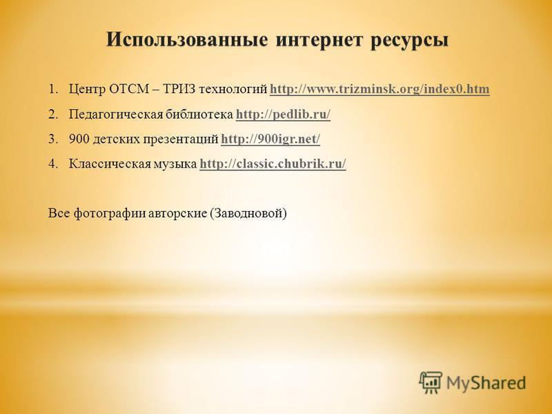 Использованные интернет ресурсы 1. Центр ОТСМ – ТРИЗ технологий http://www.trizminsk.org/index0.htmhttp://www.trizminsk.org/index0. htm 2. Педагогическая библиотека http://pedlib.ru/http://pedlib.ru/ 3.900 детских презентаций http://900igr.net/http:/
