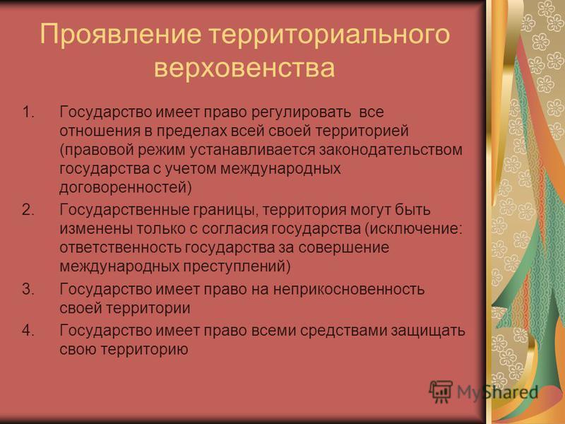 Проявление территориального верховенства 1. Государство имеет право регулировать все отношения в пределах всей своей территорией (правовой режим устанавливается законодательством государства с учетом международных договоренностей) 2. Государственные
