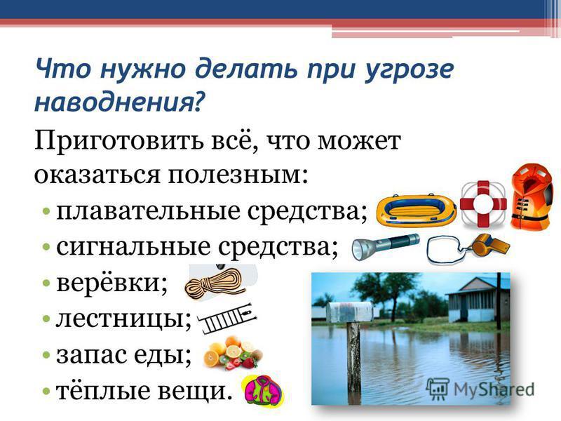 Что нужно делать при угрозе наводнения? Приготовить всё, что может оказаться полезным: плавательные средства; сигнальные средства; верёвки; лестницы; запас еды; тёплые вещи.