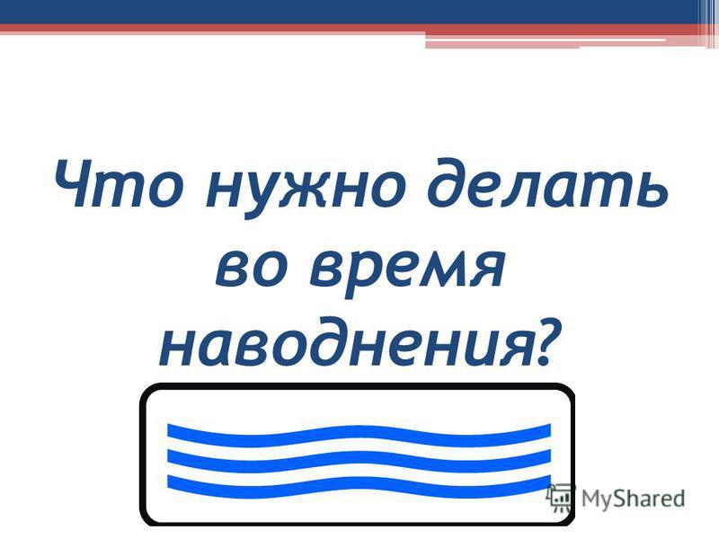 Что нужно делать во время наводнения?