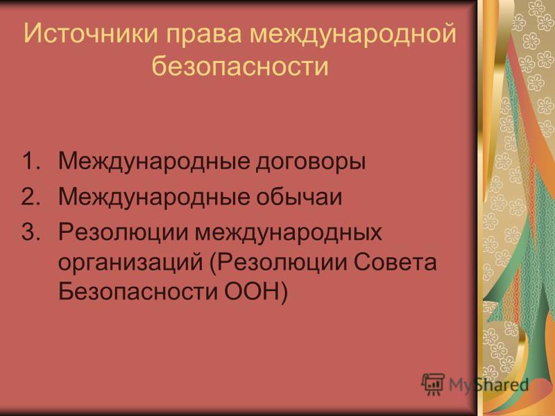 Источники права международной безопасности 1. Международные договоры 2. Международные обычаи 3. Резолюции международных организаций (Резолюции Совета Безопасности ООН)