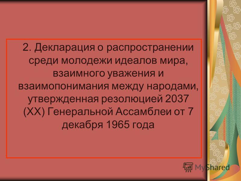 2. Декларация о распространении среди молодежи идеалов мира, взаимного уважения и взаимопонимания между народами, утвержденная резолюцией 2037 (XX) Генеральной Ассамблеи от 7 декабря 1965 года