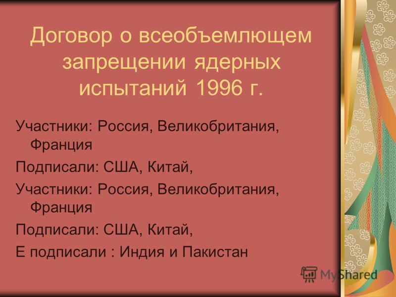 Договор о всеобъемлющем запрещении ядерных испытаний 1996 г. Участники: Россия, Великобритания, Франция Подписали: США, Китай, Участники: Россия, Великобритания, Франция Подписали: США, Китай, Е подписали : Индия и Пакистан