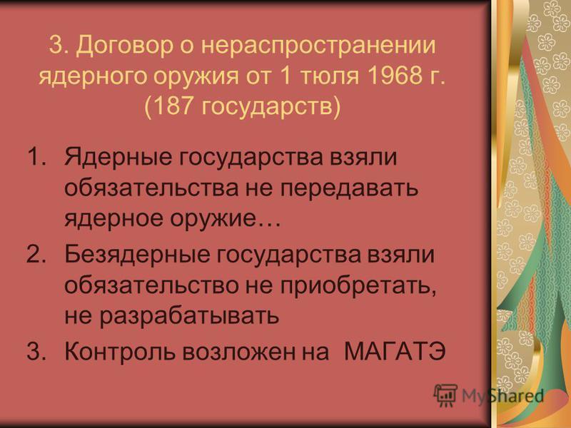 3. Договор о нераспространении ядерного оружия от 1 тюля 1968 г. (187 государств) 1. Ядерные государства взяли обязательства не передавать ядерное оружие… 2. Безядерные государства взяли обязательство не приобретать, не разрабатывать 3. Контроль возл