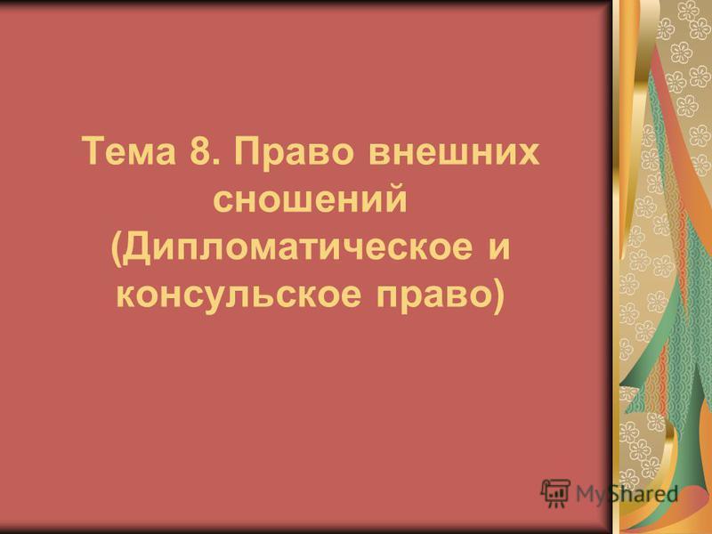 Тема 8. Право внешних сношений (Дипломатическое и консульское право)