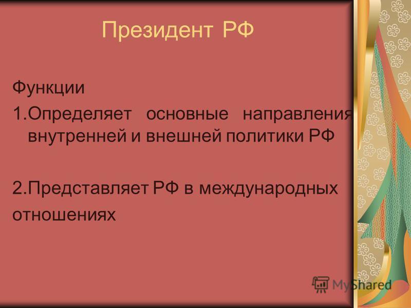 Президент РФ Функции 1. Определяет основные направления внутренней и внешней политики РФ 2. Представляет РФ в международных отношениях