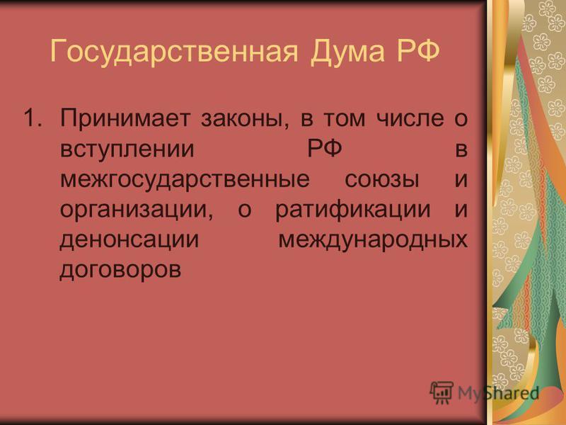 Государственная Дума РФ 1. Принимает законы, в том числе о вступлении РФ в межгосударственные союзы и организации, о ратификации и денонсации международных договоров
