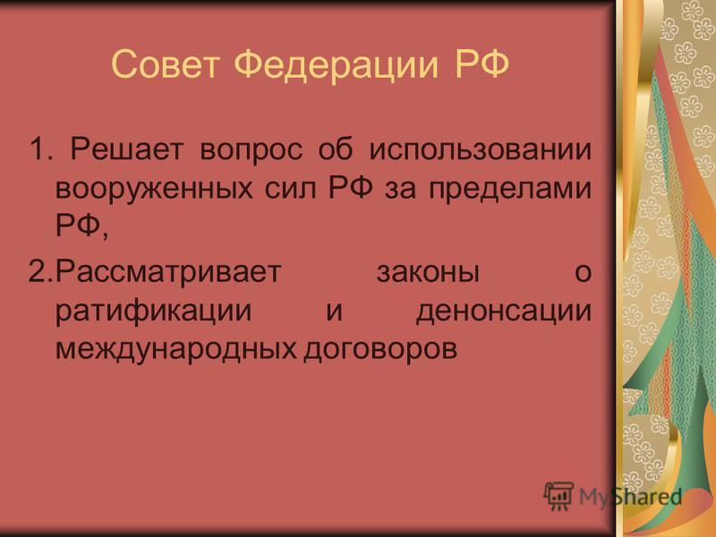 Совет Федерации РФ 1. Решает вопрос об использовании вооруженных сил РФ за пределами РФ, 2. Рассматривает законы о ратификации и денонсации международных договоров
