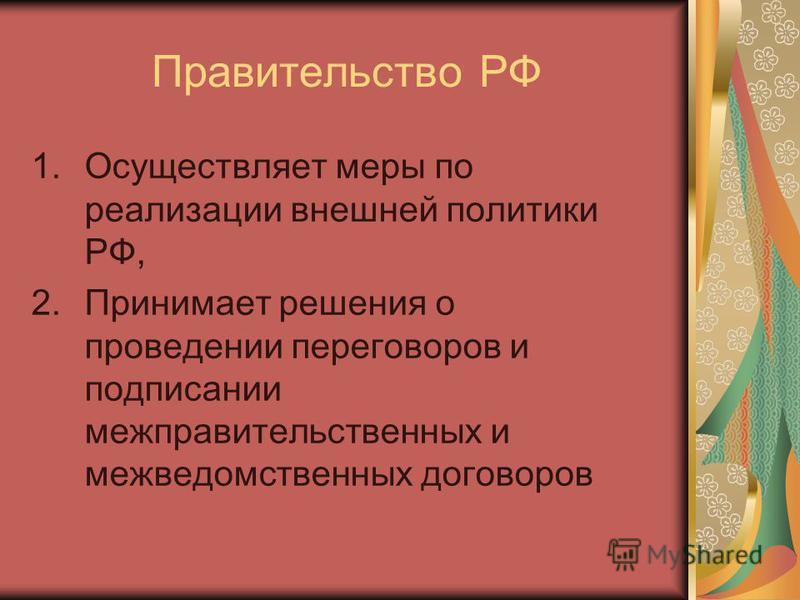 Правительство РФ 1. Осуществляет меры по реализации внешней политики РФ, 2. Принимает решения о проведении переговоров и подписании межправительственных и межведомственных договоров