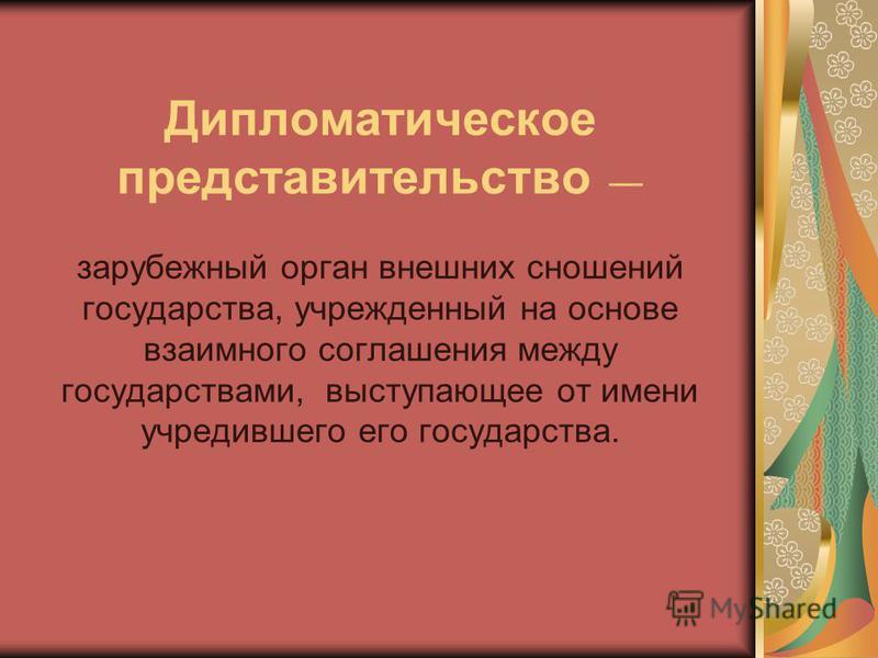 Дипломатическое представительство зарубежный орган внешних сношений государства, учрежденный на основе взаимного соглашения между государствами, выступающее от имени учредившего его государства.